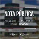 NOTA PÚBLICA DO CFO: REPORTAGEM DO PROGRAMA FANTÁSTICO – REDE GLOBO – 20/06/2021